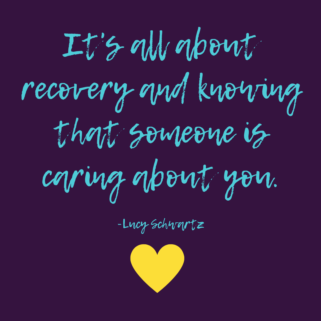 It's all about recovery and knowing that someone is caring about you. -Lucy Schwartz