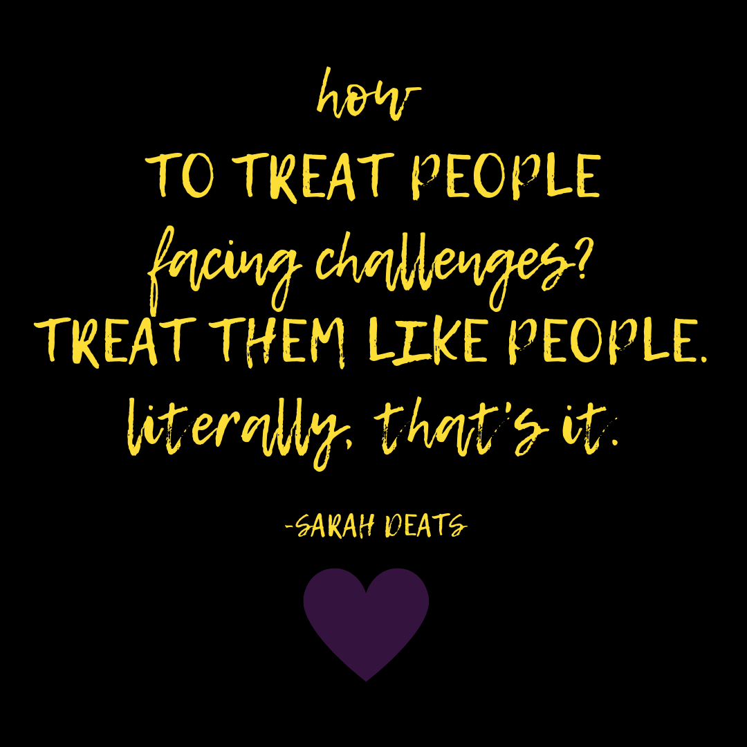 How to treat people facing challenges? Treat them like people. Literally, that's it. - Sarah Deats