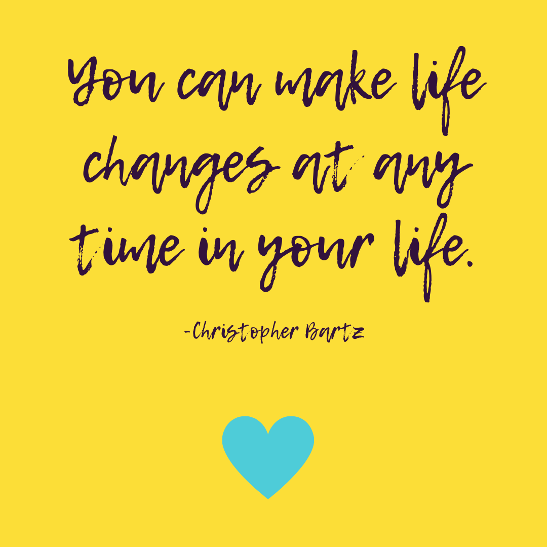 You can make life changes any time in your life. -Christopher Bartz