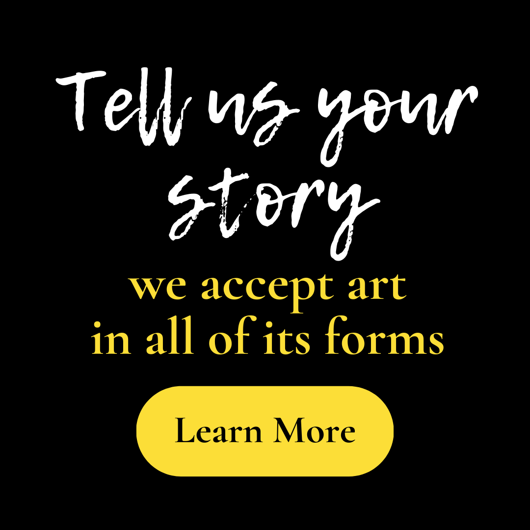 Tell us your story, we accept art in all of its forms, click to learn more.